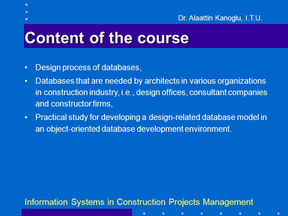 Dr. Alaattin Kanoglu, I.T.U. Information Systems in Construction Projects Management Content of the course Design process of databases, Databases that