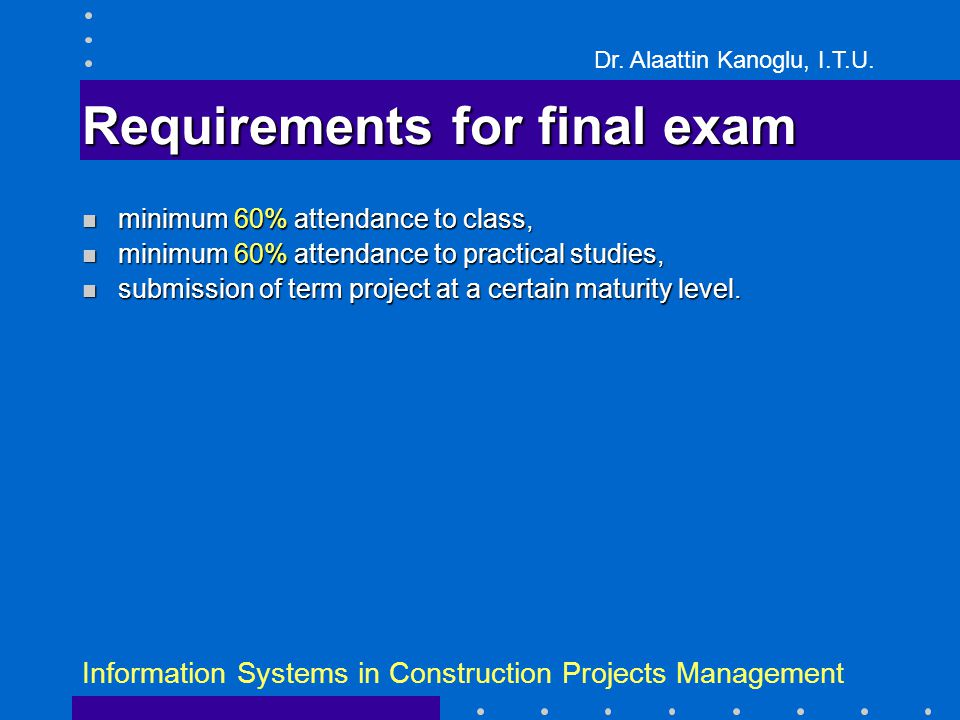 Dr. Alaattin Kanoglu, I.T.U. Information Systems in Construction Projects Management Requirements for final exam minimum 60% attendance to class, mini