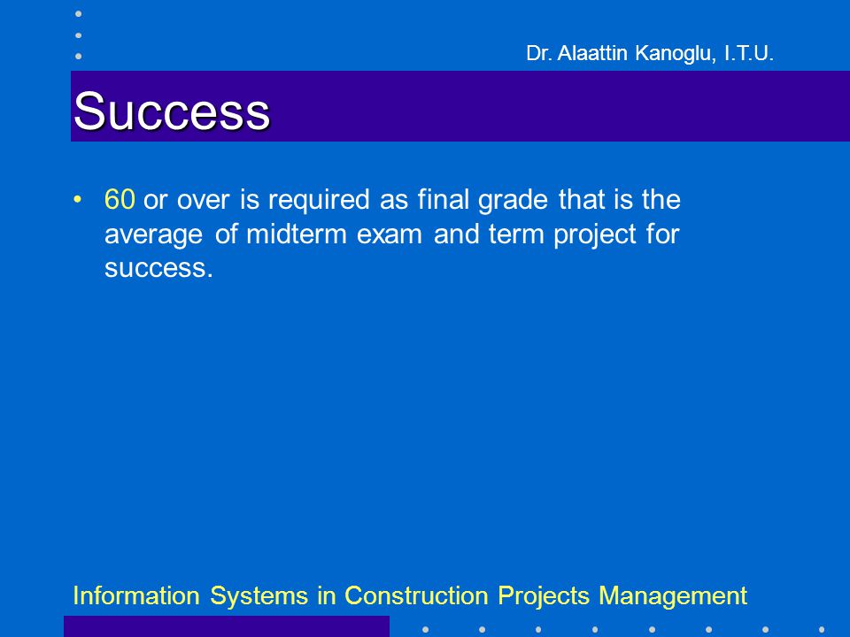 Dr. Alaattin Kanoglu, I.T.U. Information Systems in Construction Projects Management Success 60 or over is required as final grade that is the average