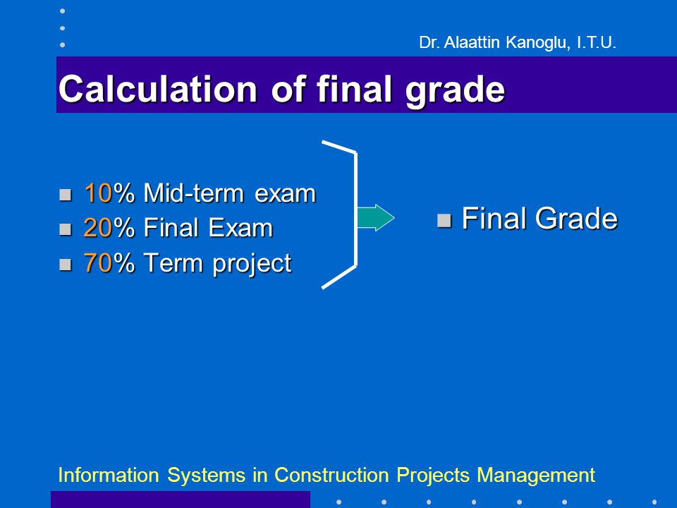 Dr. Alaattin Kanoglu, I.T.U. Information Systems in Construction Projects Management Calculation of final grade 10% Mid-term exam 10% Mid-term exam 20