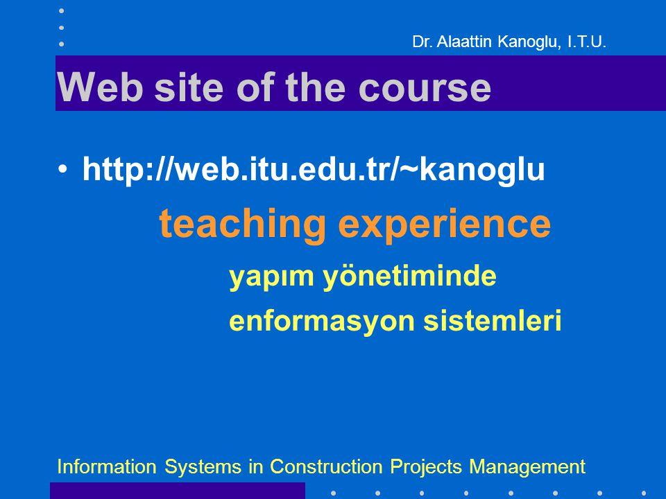 Dr. Alaattin Kanoglu, I.T.U. Information Systems in Construction Projects Management Web site of the course http://web.itu.edu.tr/~kanoglu teaching ex