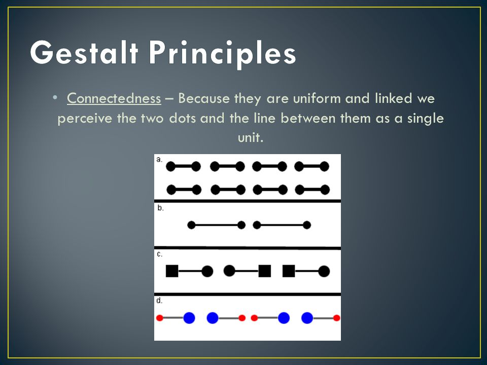 Connectedness – Because they are uniform and linked we perceive the two dots and the line between them as a single unit.