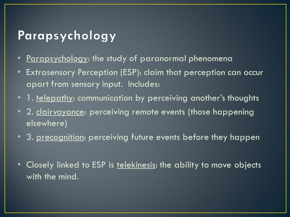 Parapsychology: the study of paranormal phenomena Extrasensory Perception (ESP): claim that perception can occur apart from sensory input. Includes: 1