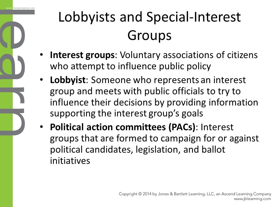 Lobbyists and Special-Interest Groups Interest groups: Voluntary associations of citizens who attempt to influence public policy Lobbyist: Someone who