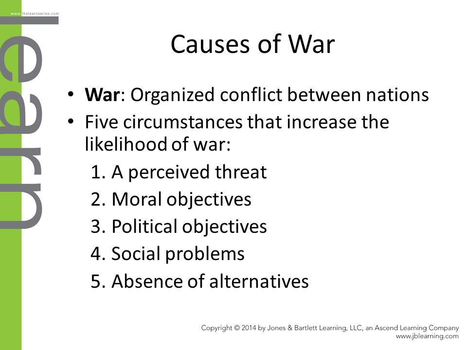 Causes of War War: Organized conflict between nations Five circumstances that increase the likelihood of war: 1. A perceived threat 2. Moral objective