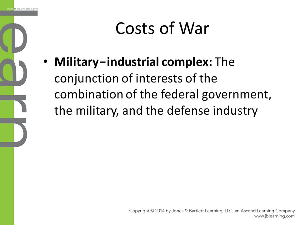 Costs of War Military - industrial complex: The conjunction of interests of the combination of the federal government, the military, and the defense i