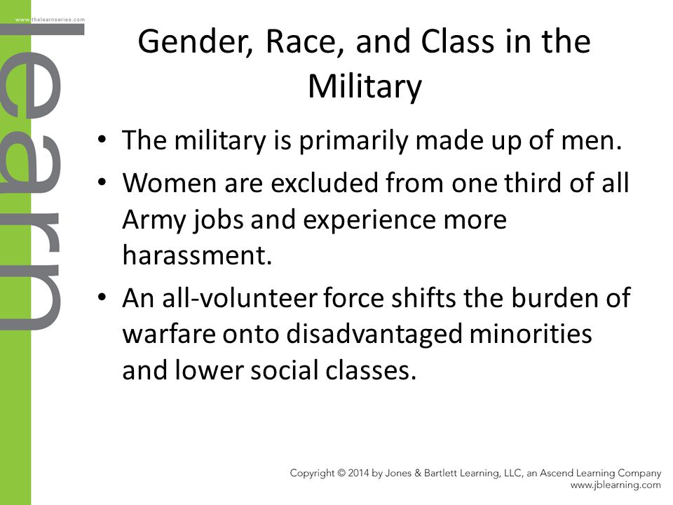 Gender, Race, and Class in the Military The military is primarily made up of men. Women are excluded from one third of all Army jobs and experience mo
