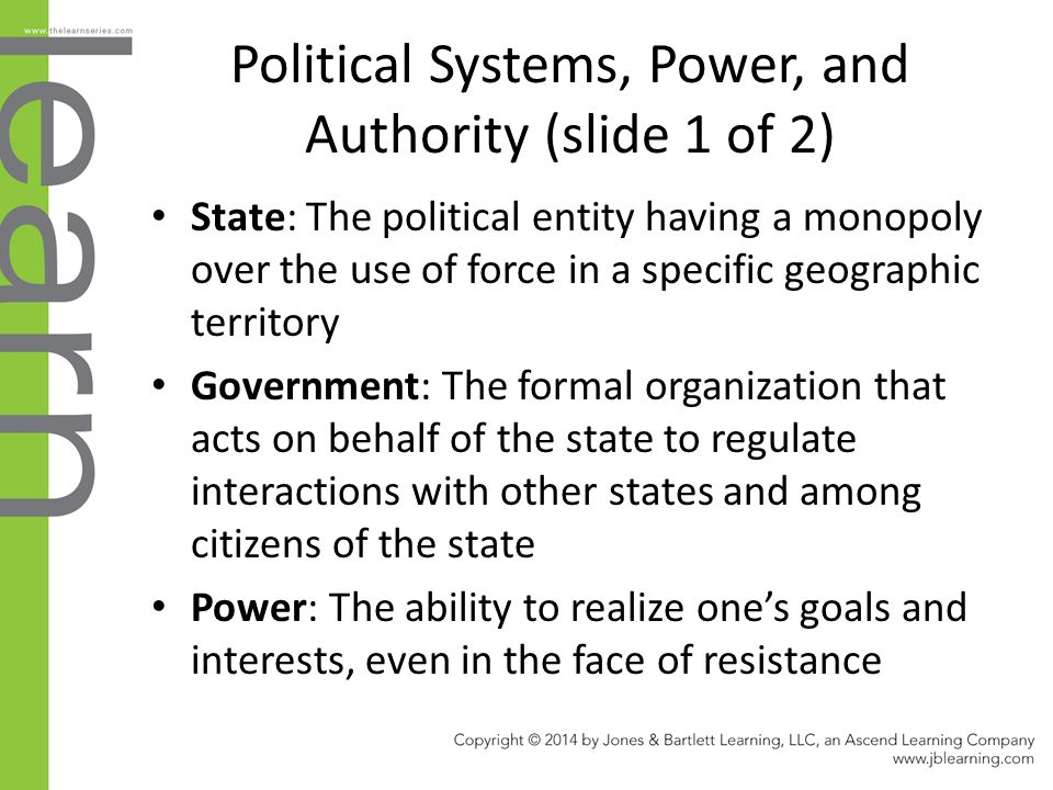 Political Systems, Power, and Authority (slide 1 of 2) State: The political entity having a monopoly over the use of force in a specific geographic te