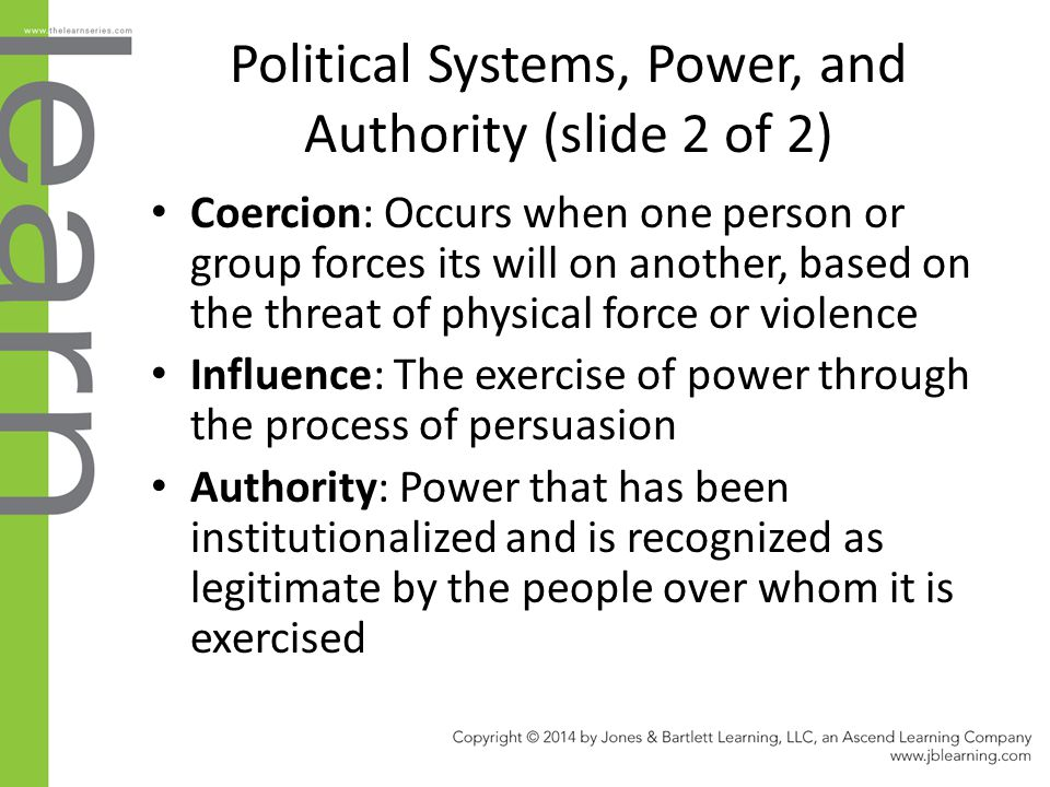 Political Systems, Power, and Authority (slide 2 of 2) Coercion: Occurs when one person or group forces its will on another, based on the threat of ph