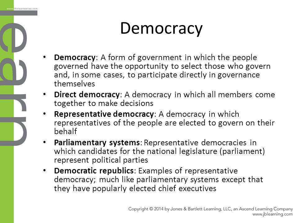Democracy Democracy: A form of government in which the people governed have the opportunity to select those who govern and, in some cases, to particip