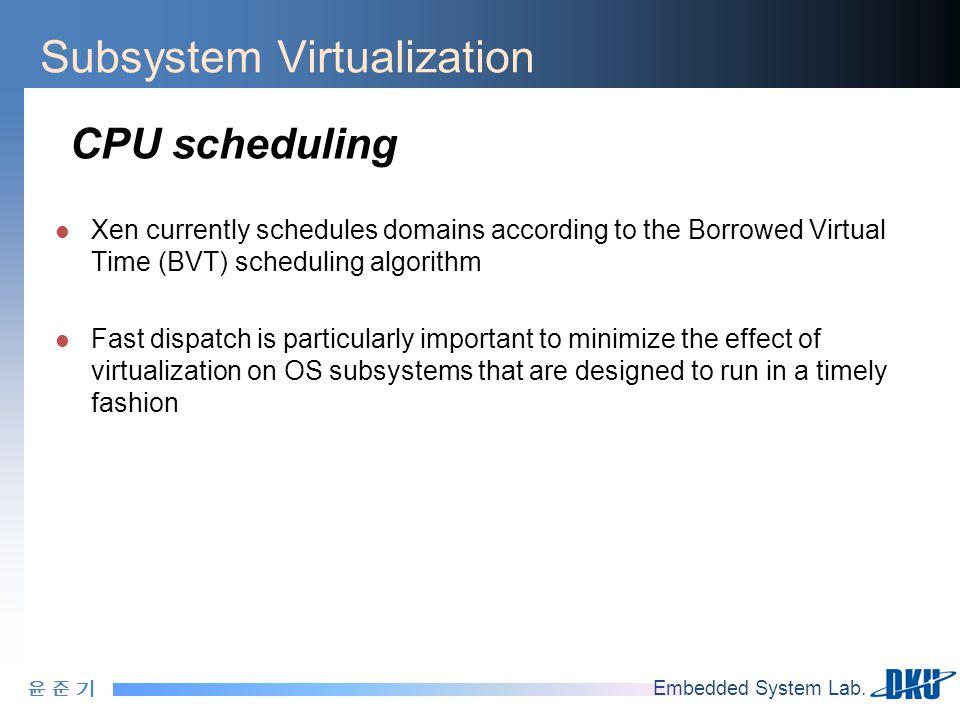 윤 준 기윤 준 기 Embedded System Lab. Subsystem Virtualization CPU scheduling Xen currently schedules domains according to the Borrowed Virtual Time (BVT) s