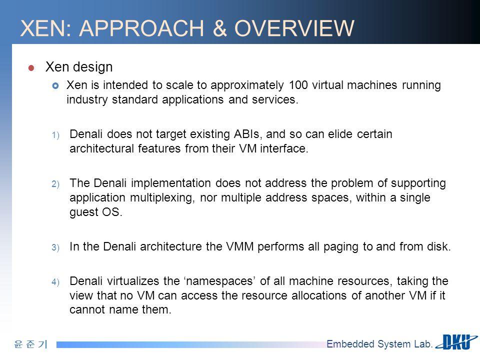 윤 준 기윤 준 기 Embedded System Lab. XEN: APPROACH & OVERVIEW Xen design  Xen is intended to scale to approximately 100 virtual machines running industry