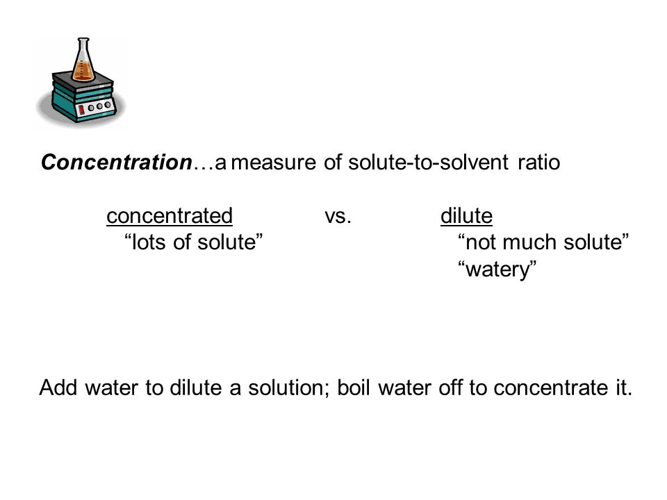 Concentration…a measure of solute-to-solvent ratio concentrated vs.