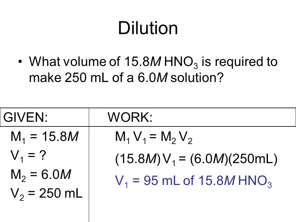 Dilution What volume of 15.8M HNO 3 is required to make 250 mL of a 6.0M solution.