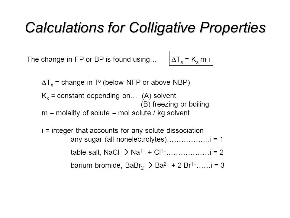 Calculations for Colligative Properties The change in FP or BP is found using…  T x = K x m i  T x = change in T o (below NFP or above NBP) K x = constant depending on… (A) solvent (B) freezing or boiling m = molality of solute = mol solute / kg solvent i = integer that accounts for any solute dissociation any sugar (all nonelectrolytes)……………...i = 1 table salt, NaCl  Na 1+ + Cl 1– ………………i = 2 barium bromide, BaBr 2  Ba 2+ + 2 Br 1– ……i = 3