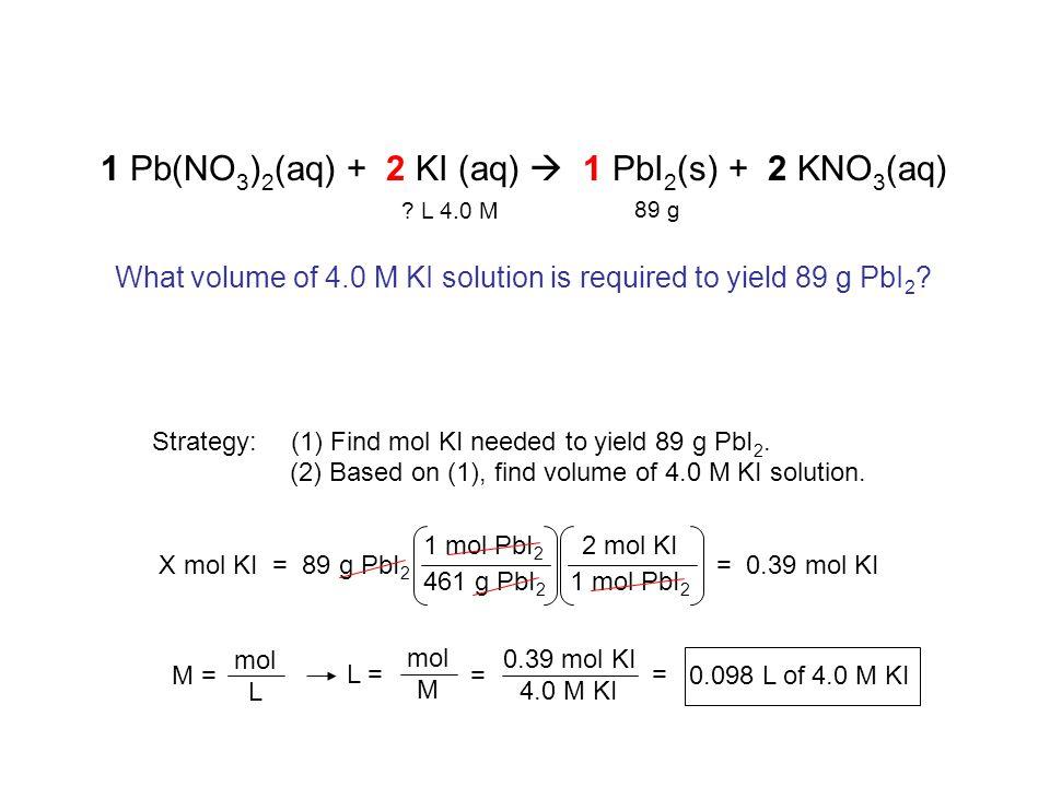 461 g PbI 2 Strategy: 1 Pb(NO 3 ) 2 (aq) + 2 KI (aq)  1 PbI 2 (s) + 2 KNO 3 (aq) X mol KI = 89 g PbI 2 1 mol PbI 2 2 mol KI = 0.39 mol KI (1) Find mol KI needed to yield 89 g PbI 2.