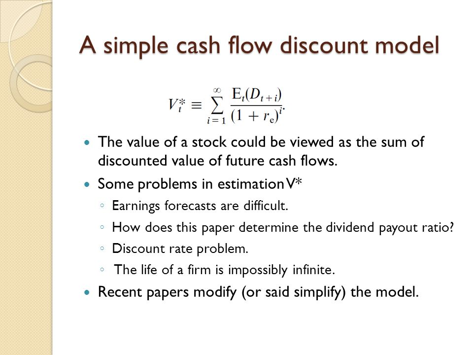 A simple cash flow discount model The value of a stock could be viewed as the sum of discounted value of future cash flows. Some problems in estimatio
