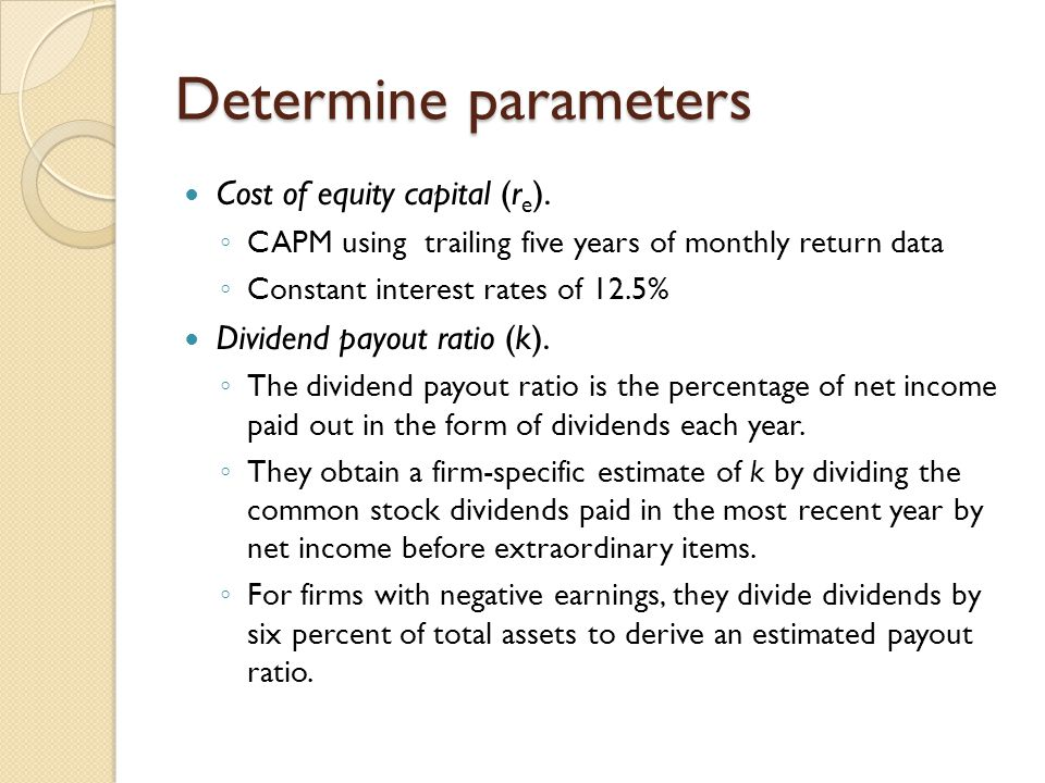 Determine parameters Cost of equity capital (r e ). ◦ CAPM using trailing five years of monthly return data ◦ Constant interest rates of 12.5% Dividen