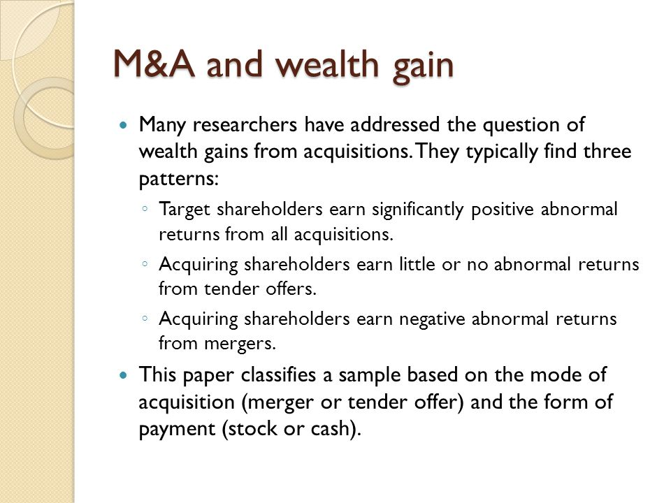 M&A and wealth gain Many researchers have addressed the question of wealth gains from acquisitions. They typically find three patterns: ◦ Target share
