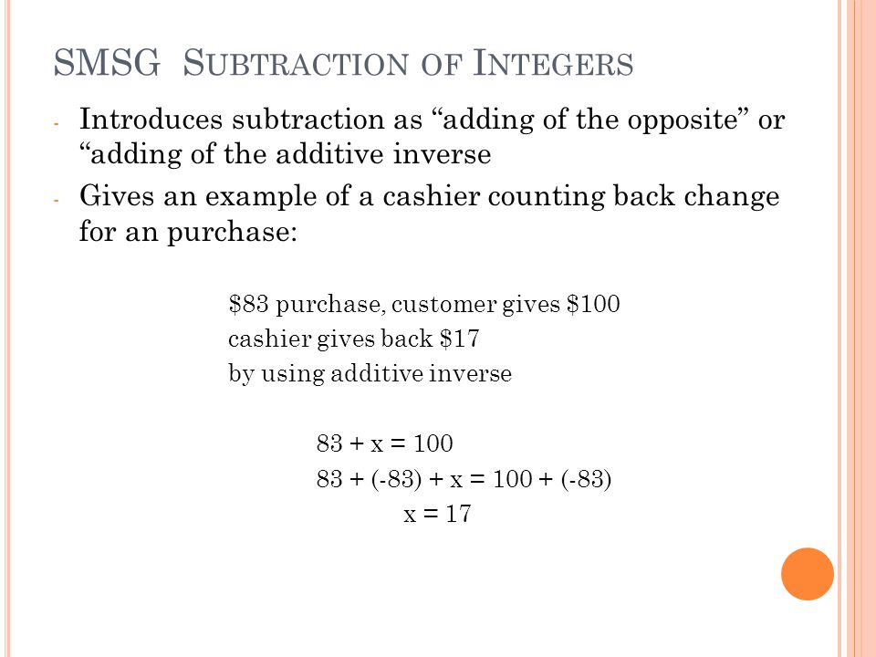 SMSG S UBTRACTION OF I NTEGERS - Introduces subtraction as adding of the opposite or adding of the additive inverse - Gives an example of a cashier counting back change for an purchase: $83 purchase, customer gives $100 cashier gives back $17 by using additive inverse 83 + x = 100 83 + (-83) + x = 100 + (-83) x = 17