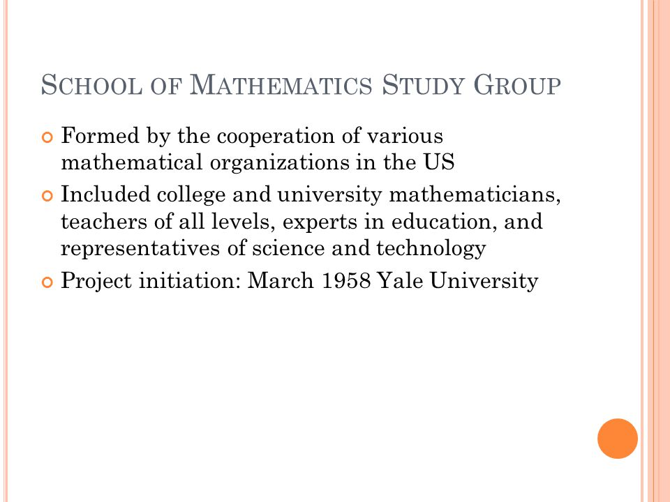 S CHOOL OF M ATHEMATICS S TUDY G ROUP Formed by the cooperation of various mathematical organizations in the US Included college and university mathematicians, teachers of all levels, experts in education, and representatives of science and technology Project initiation: March 1958 Yale University