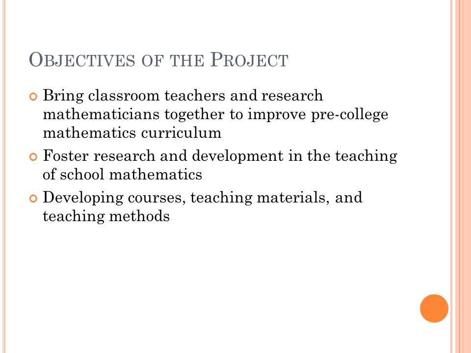 O BJECTIVES OF THE P ROJECT Bring classroom teachers and research mathematicians together to improve pre-college mathematics curriculum Foster research and development in the teaching of school mathematics Developing courses, teaching materials, and teaching methods