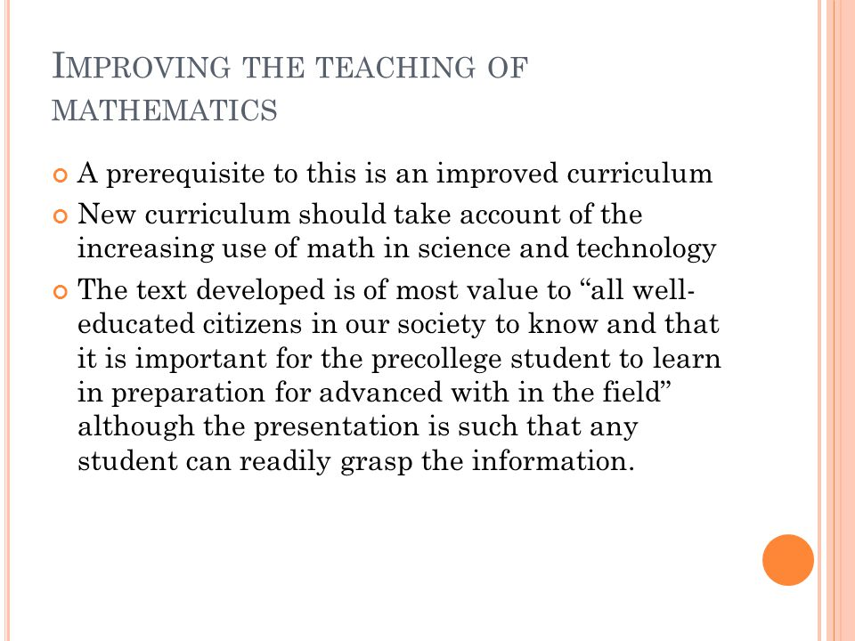 C URRICULUM D EVELOPMENT A mix of the old and the new: Some material was meant to be familiar where as other material was new to the traditional curriculum This fused the old and the new in hopes to lead students to better understanding in basic concepts, mathematical structure, and firmer foundations.