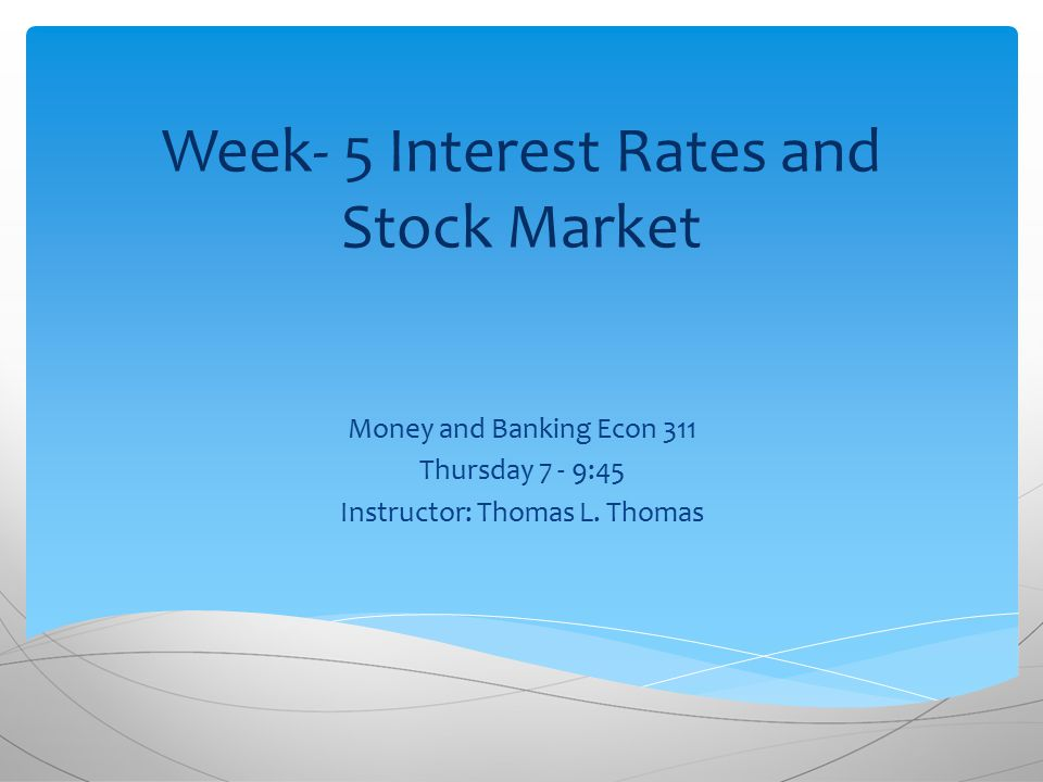 Week- 5 Interest Rates and Stock Market Money and Banking Econ 311 Thursday 7 - 9:45 Instructor: Thomas L.