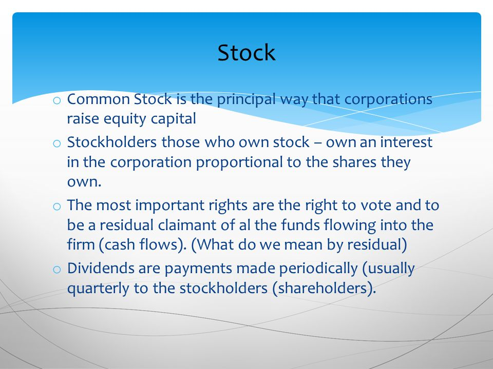 o Common Stock is the principal way that corporations raise equity capital o Stockholders those who own stock – own an interest in the corporation proportional to the shares they own.