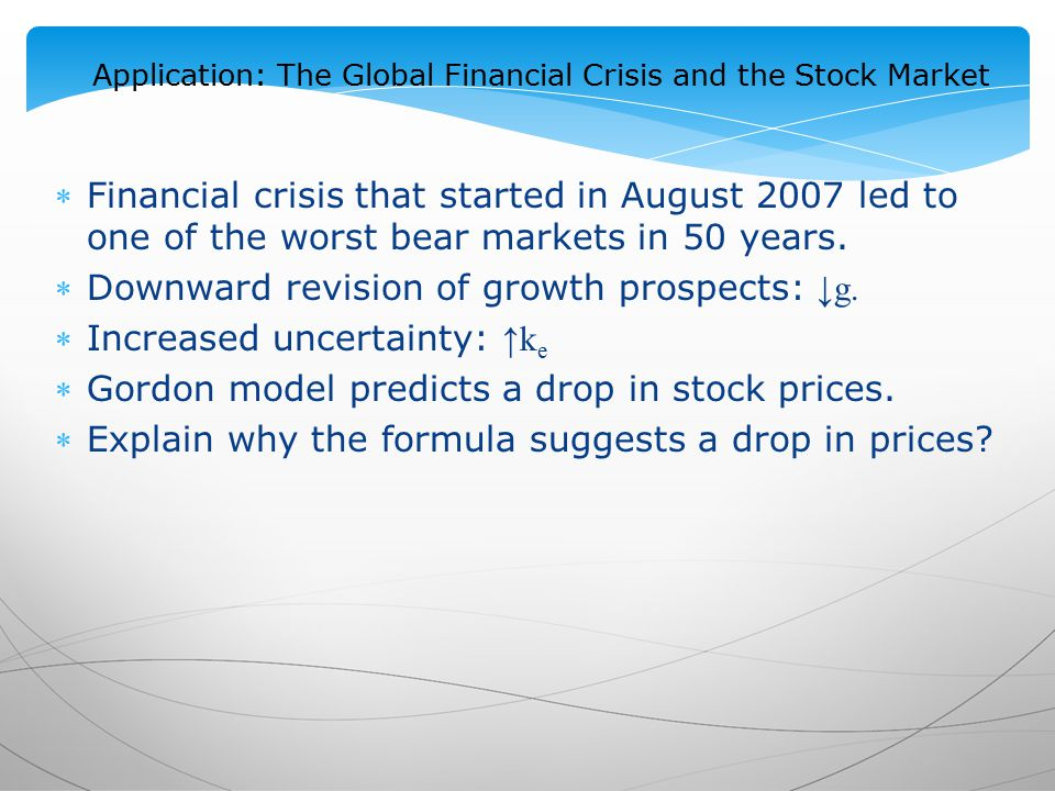 Application: The Global Financial Crisis and the Stock Market Financial crisis that started in August 2007 led to one of the worst bear markets in 50 years.