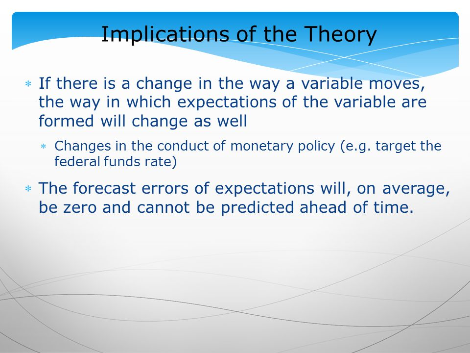 Implications of the Theory If there is a change in the way a variable moves, the way in which expectations of the variable are formed will change as well Changes in the conduct of monetary policy (e.g.
