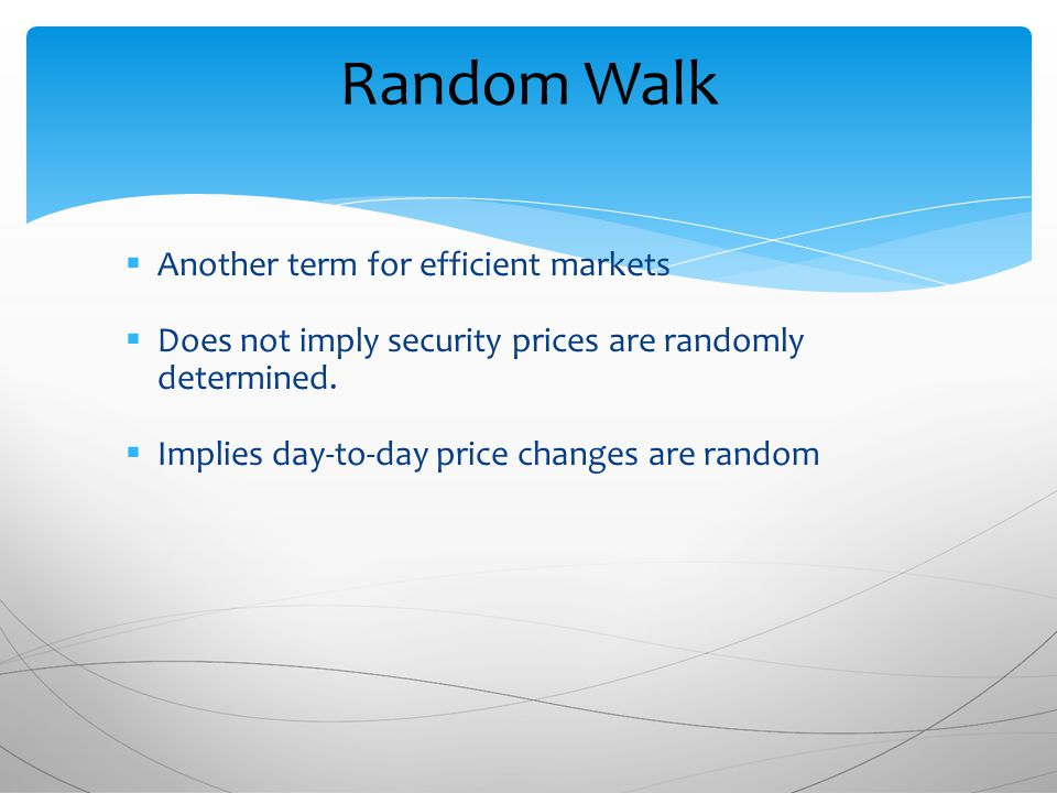 Random Walk  Another term for efficient markets  Does not imply security prices are randomly determined.