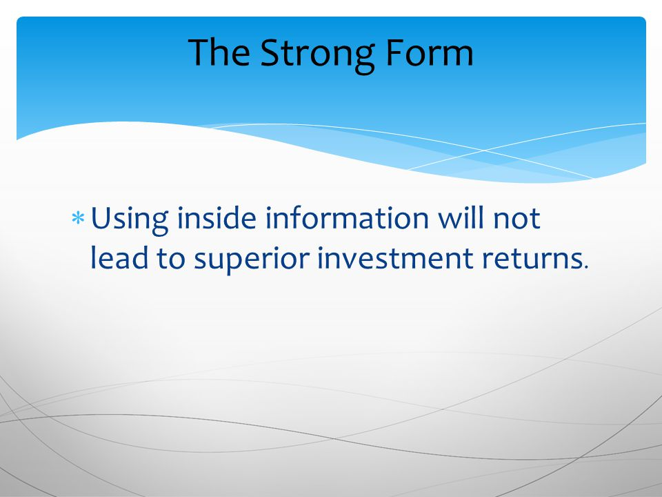 The Strong Form  Using inside information will not lead to superior investment returns.