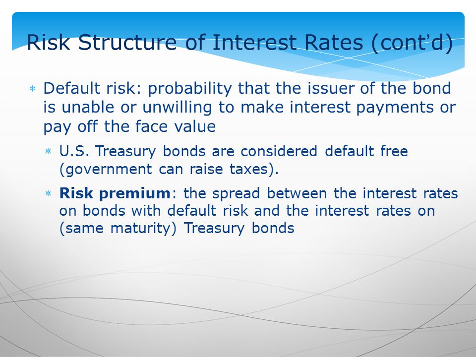 Risk Structure of Interest Rates (cont'd) Default risk: probability that the issuer of the bond is unable or unwilling to make interest payments or pay off the face value U.S.