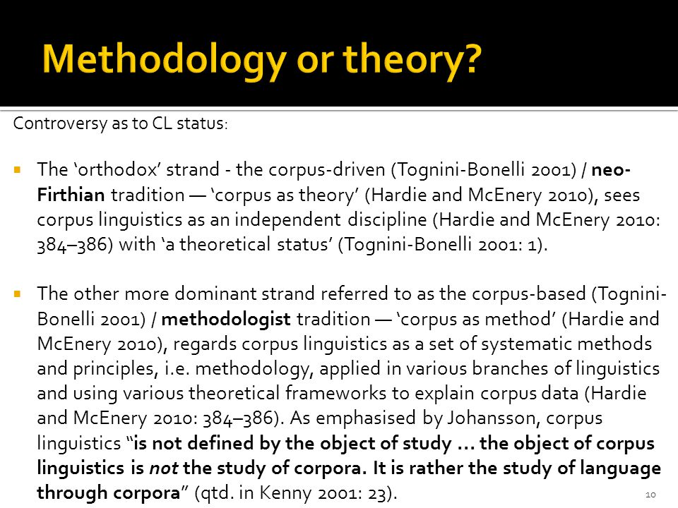 Controversy as to CL status:  The 'orthodox' strand - the corpus-driven (Tognini-Bonelli 2001) / neo- Firthian tradition — 'corpus as theory' (Hardie and McEnery 2010), sees corpus linguistics as an independent discipline (Hardie and McEnery 2010: 384–386) with 'a theoretical status' (Tognini-Bonelli 2001: 1).