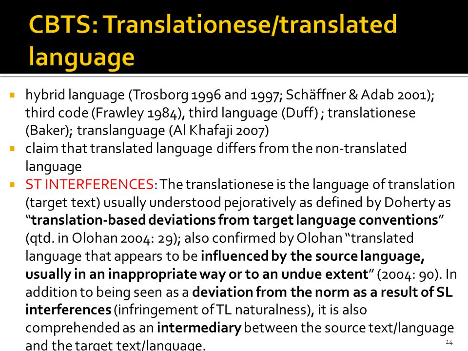  hybrid language (Trosborg 1996 and 1997; Schäffner & Adab 2001); third code (Frawley 1984), third language (Duff) ; translationese (Baker); translanguage (Al Khafaji 2007)  claim that translated language differs from the non-translated language  ST INTERFERENCES: The translationese is the language of translation (target text) usually understood pejoratively as defined by Doherty as translation-based deviations from target language conventions (qtd.