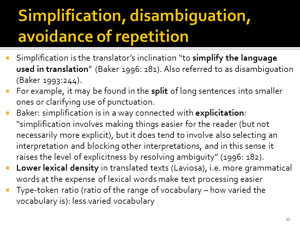 " Simplification is the translator's inclination ""to simplify the language used in translation"" (Baker 1996: 181). Also referred to as disambiguation"