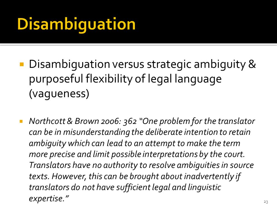  Disambiguation versus strategic ambiguity & purposeful flexibility of legal language (vagueness)  Northcott & Brown 2006: 362 One problem for the translator can be in misunderstanding the deliberate intention to retain ambiguity which can lead to an attempt to make the term more precise and limit possible interpretations by the court.