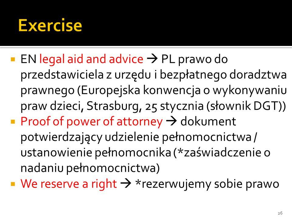  EN legal aid and advice  PL prawo do przedstawiciela z urzędu i bezpłatnego doradztwa prawnego (Europejska konwencja o wykonywaniu praw dzieci, Strasburg, 25 stycznia (słownik DGT))  Proof of power of attorney  dokument potwierdzający udzielenie pełnomocnictwa / ustanowienie pełnomocnika (*zaświadczenie o nadaniu pełnomocnictwa)  We reserve a right  *rezerwujemy sobie prawo 26