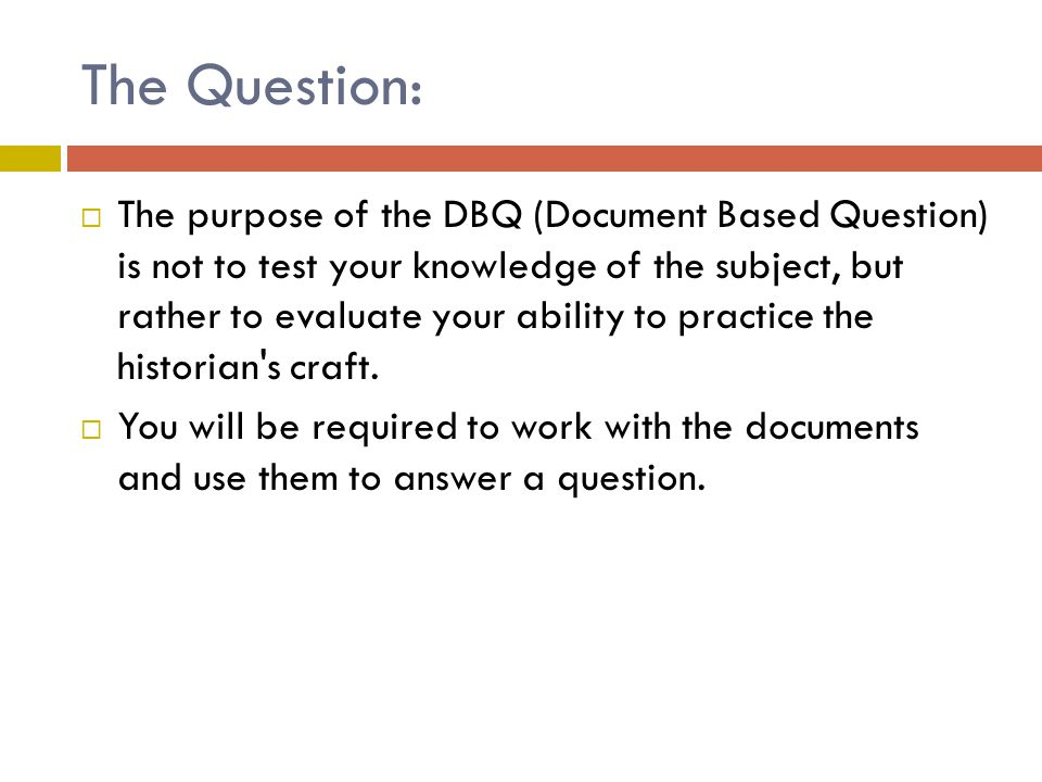 The Question:  The purpose of the DBQ (Document Based Question) is not to test your knowledge of the subject, but rather to evaluate your ability to