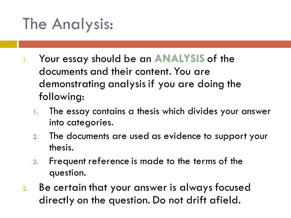 The Analysis: 1. Your essay should be an ANALYSIS of the documents and their content. You are demonstrating analysis if you are doing the following: 1