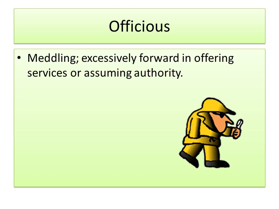Officious Meddling; excessively forward in offering services or assuming authority.