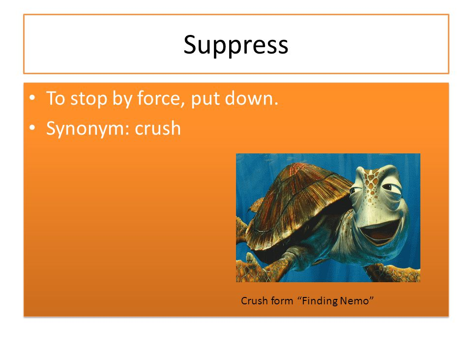 "Suppress To stop by force, put down. Synonym: crush To stop by force, put down. Synonym: crush Crush form ""Finding Nemo"""