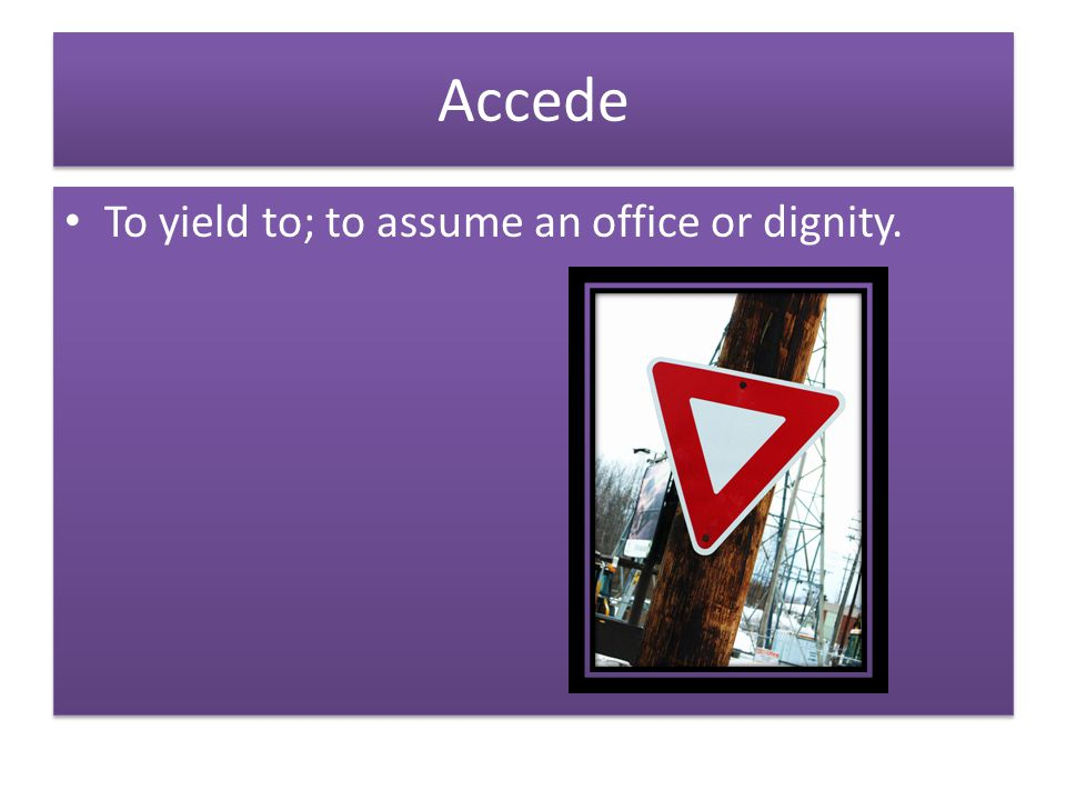 Accede To yield to; to assume an office or dignity.