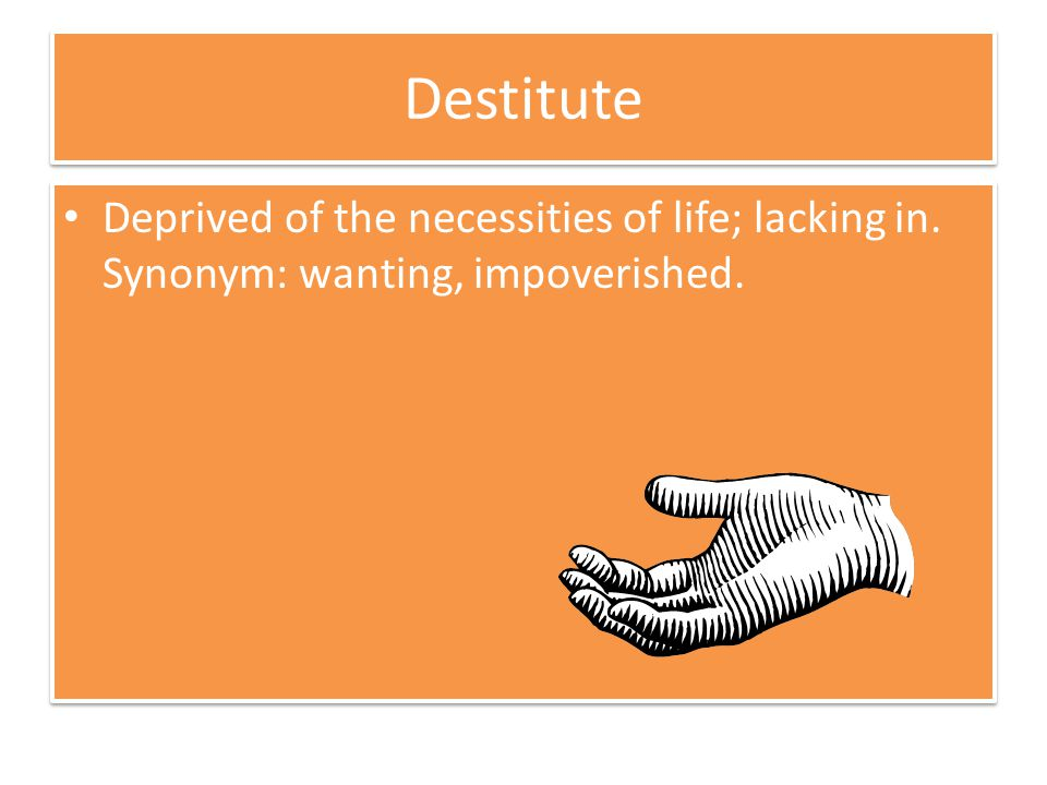 Destitute Deprived of the necessities of life; lacking in. Synonym: wanting, impoverished.