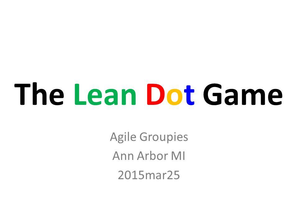 The Lean Dot Game Agile Groupies Ann Arbor MI 2015mar25