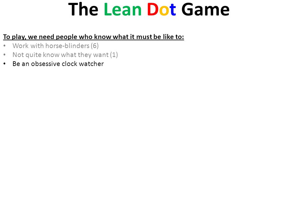The Lean Dot Game To play, we need people who know what it must be like to: Work with horse-blinders (6) Not quite know what they want (1) Be an obses