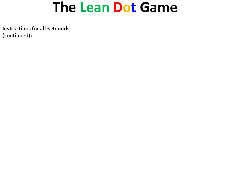 The Lean Dot Game Instructions for all 3 Rounds (continued): In a table like the adjacent one, the Obsessive Clock-Watcher (a.k.a.. Project Manager) r