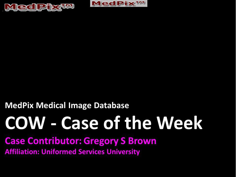 MedPix Medical Image Database COW - Case of the Week Case Contributor: Gregory S Brown Affiliation: Uniformed Services University