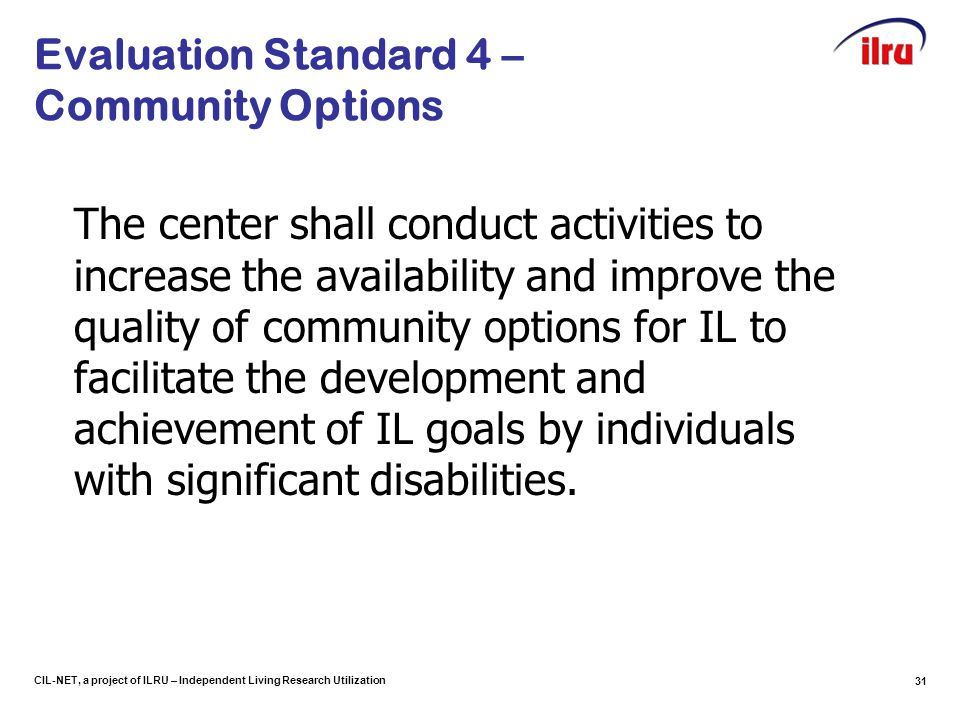 CIL-NET, a project of ILRU – Independent Living Research Utilization Evaluation Standard 4 – Community Options The center shall conduct activities to